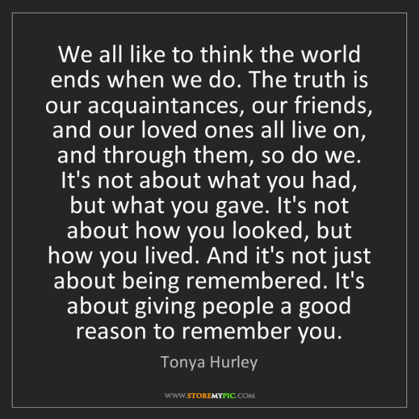 Tonya Hurley: We all like to think the world ends when we do. The truth...