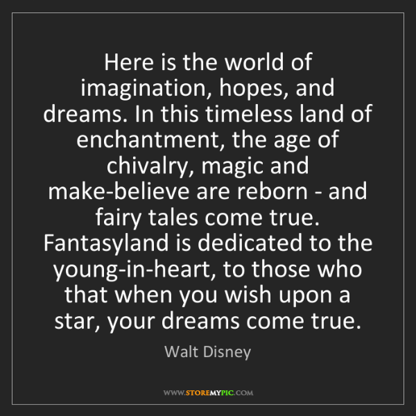Walt Disney: Here is the world of imagination, hopes, and dreams....