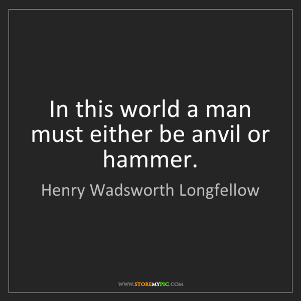 Henry Wadsworth Longfellow: In this world a man must either be anvil or hammer.