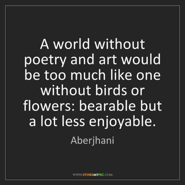 Aberjhani: A world without poetry and art would be too much like...