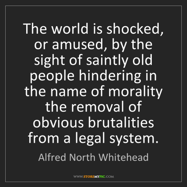 Alfred North Whitehead: The world is shocked, or amused, by the sight of saintly...