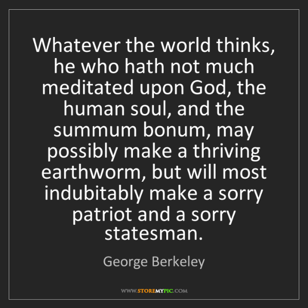 George Berkeley: Whatever the world thinks, he who hath not much meditated...