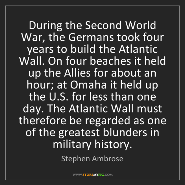 Stephen Ambrose: During the Second World War, the Germans took four years...