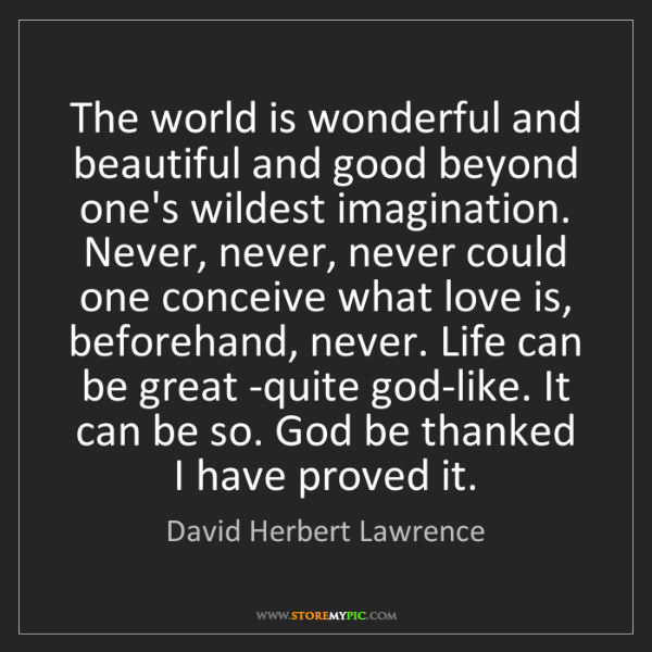 David Herbert Lawrence: The world is wonderful and beautiful and good beyond...