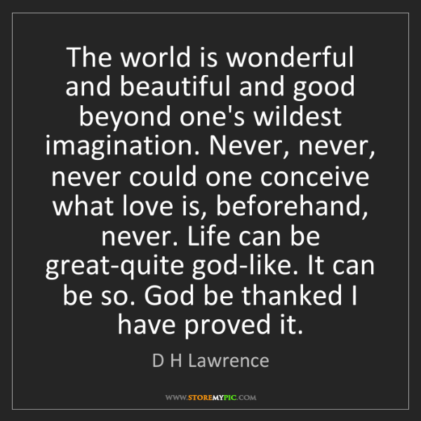 D H Lawrence: The world is wonderful and beautiful and good beyond...