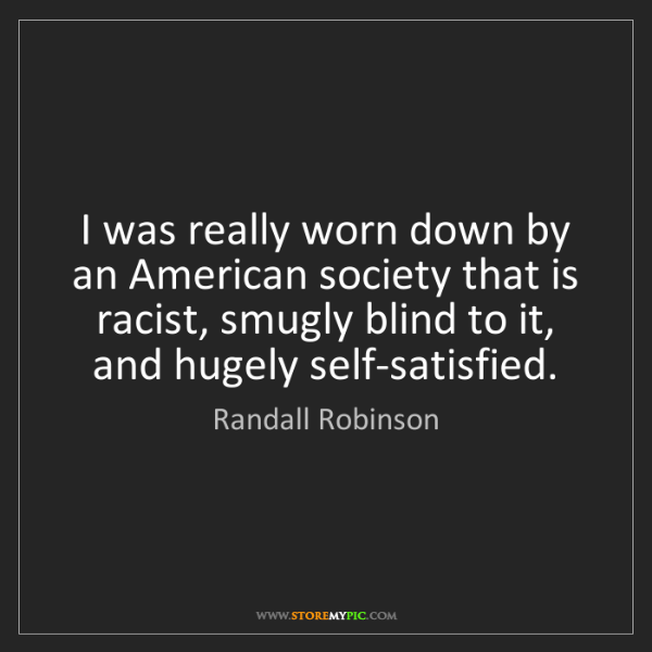 Randall Robinson: I was really worn down by an American society that is...
