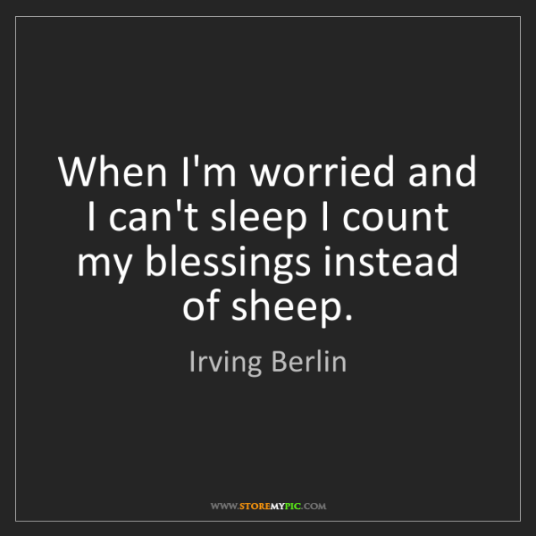 Irving Berlin: When I'm worried and I can't sleep I count my blessings...