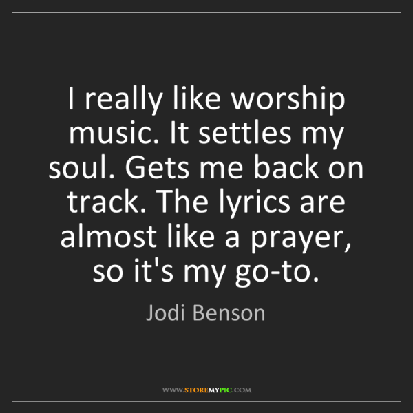 Jodi Benson: I really like worship music. It settles my soul. Gets...