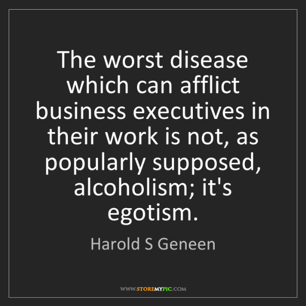Harold S Geneen: The worst disease which can afflict business executives...