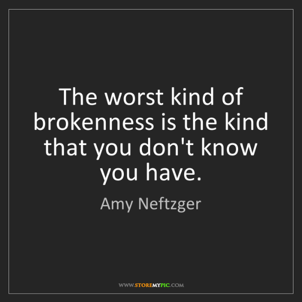 Amy Neftzger: The worst kind of brokenness is the kind that you don't...