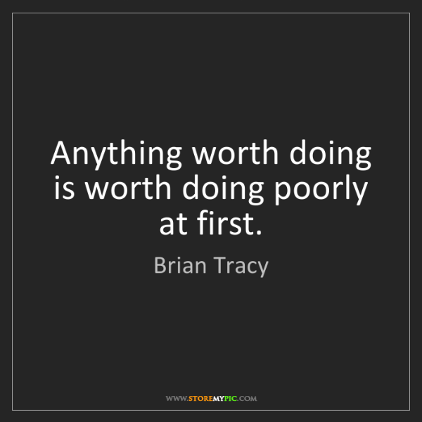 Brian Tracy: Anything worth doing is worth doing poorly at first.