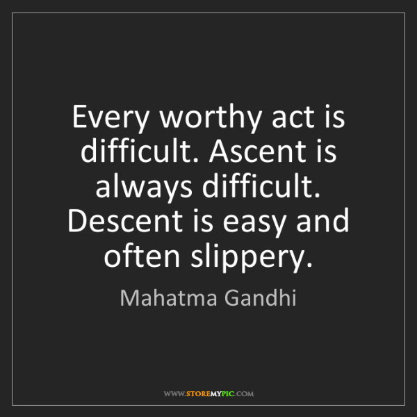 Mahatma Gandhi: Every worthy act is difficult. Ascent is always difficult....