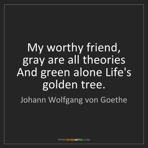 Johann Wolfgang von Goethe: My worthy friend, gray are all theories  And green alone...