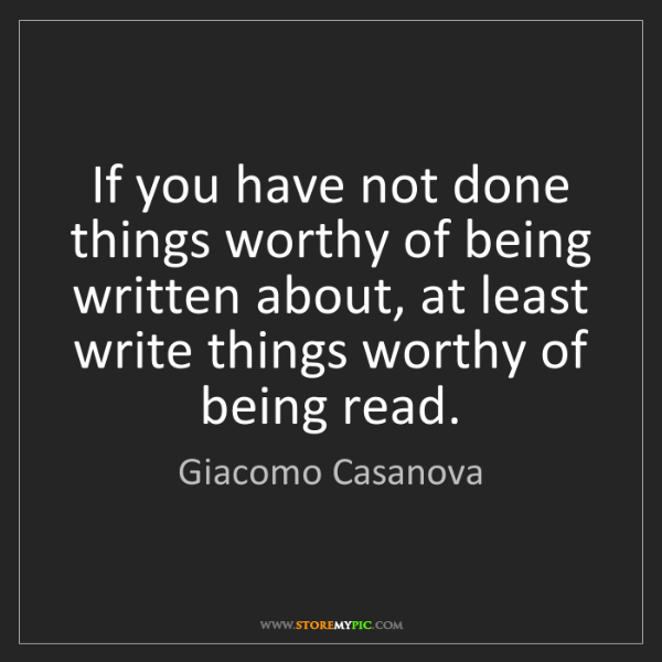 Giacomo Casanova: If you have not done things worthy of being written about,...