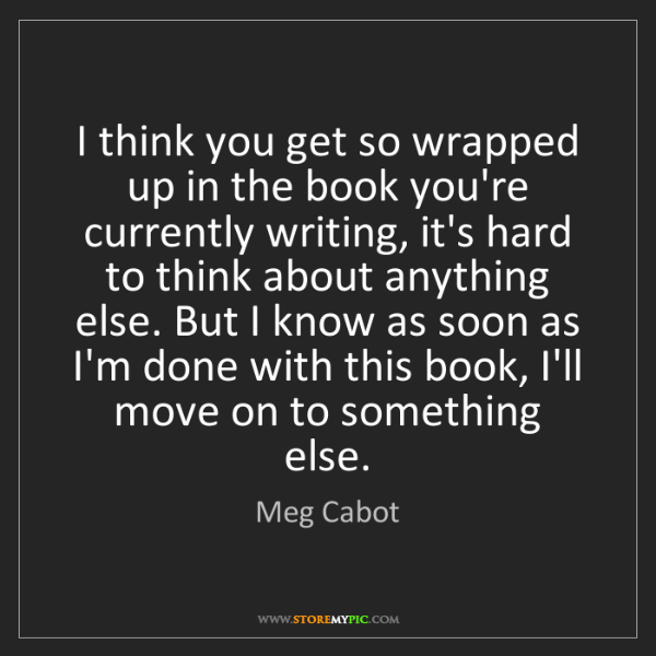 Meg Cabot: I think you get so wrapped up in the book you're currently...