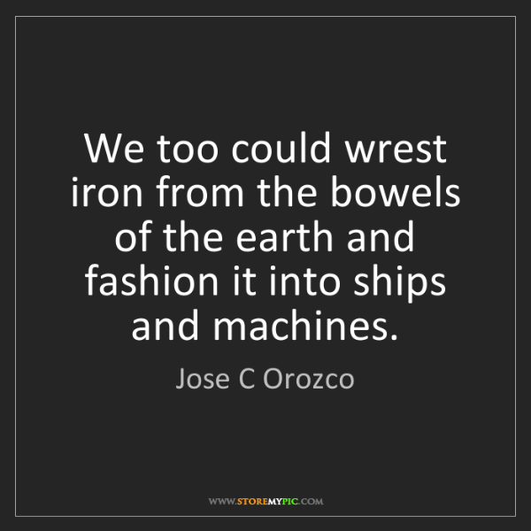 Jose C Orozco: We too could wrest iron from the bowels of the earth...