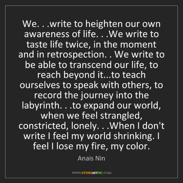 Anais Nin: We. . .write to heighten our own awareness of life. ....