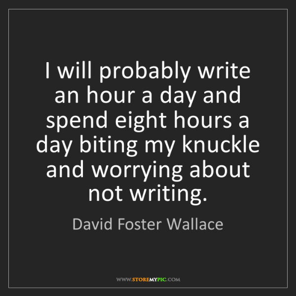 David Foster Wallace: I will probably write an hour a day and spend eight hours...