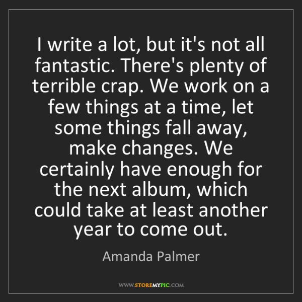 Amanda Palmer: I write a lot, but it's not all fantastic. There's plenty...