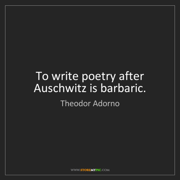 Theodor Adorno: To write poetry after Auschwitz is barbaric.