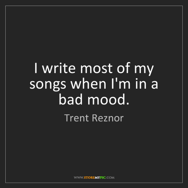 Trent Reznor: I write most of my songs when I'm in a bad mood.
