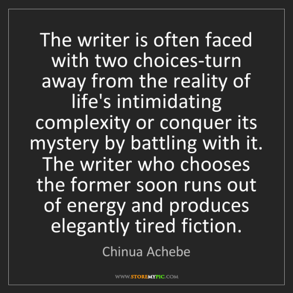 Chinua Achebe: The writer is often faced with two choices-turn away...