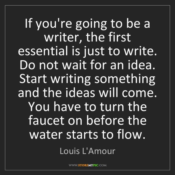 Louis L'Amour: If you're going to be a writer, the first essential is...
