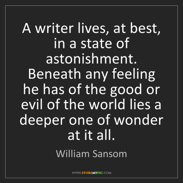 William Sansom: A writer lives, at best, in a state of astonishment....