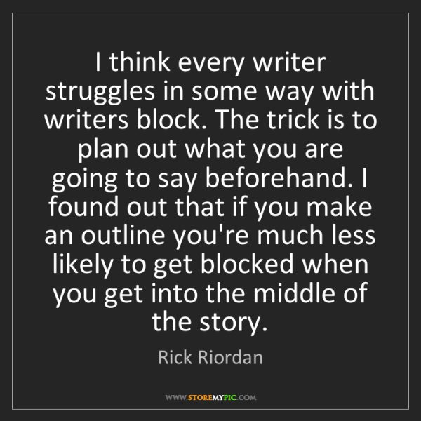 Rick Riordan: I think every writer struggles in some way with writers...