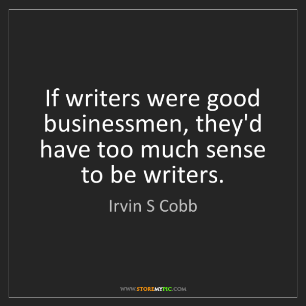 Irvin S Cobb: If writers were good businessmen, they'd have too much...