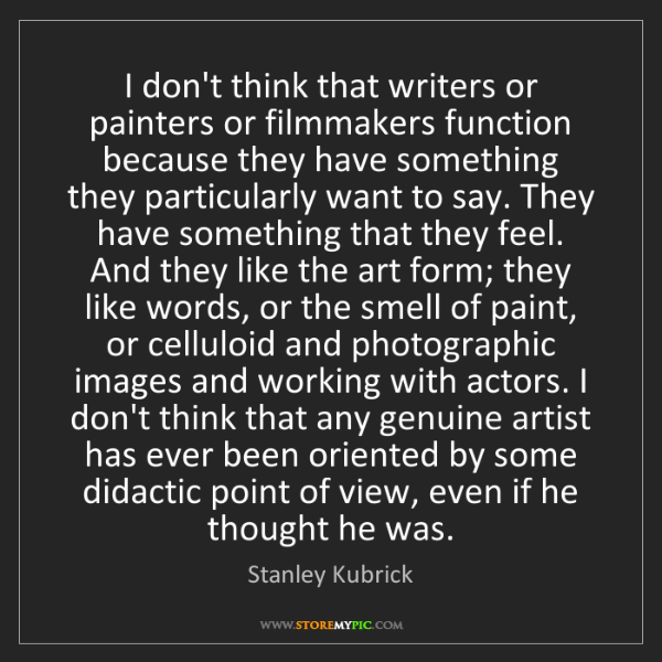 Stanley Kubrick: I don't think that writers or painters or filmmakers...