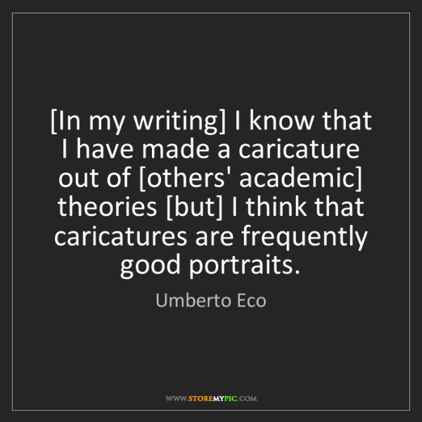 Umberto Eco: [In my writing] I know that I have made a caricature...