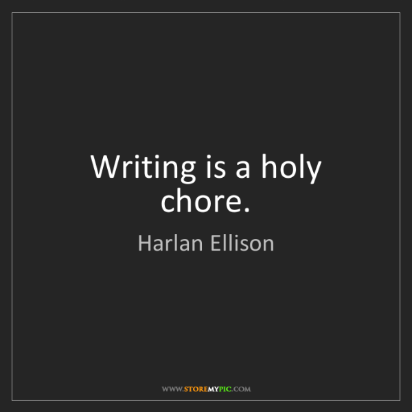 Harlan Ellison: Writing is a holy chore.
