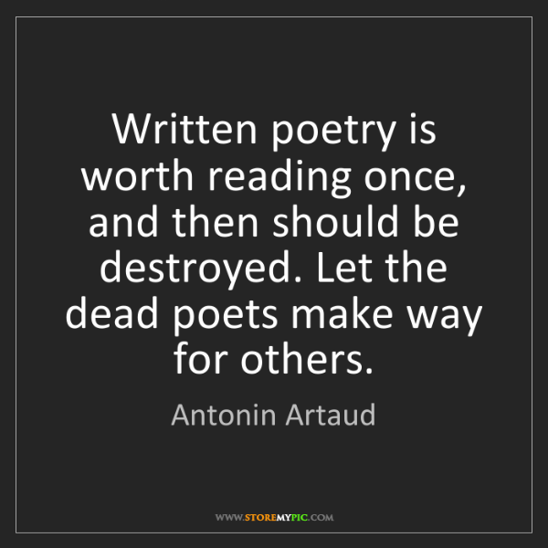 Antonin Artaud: Written poetry is worth reading once, and then should...
