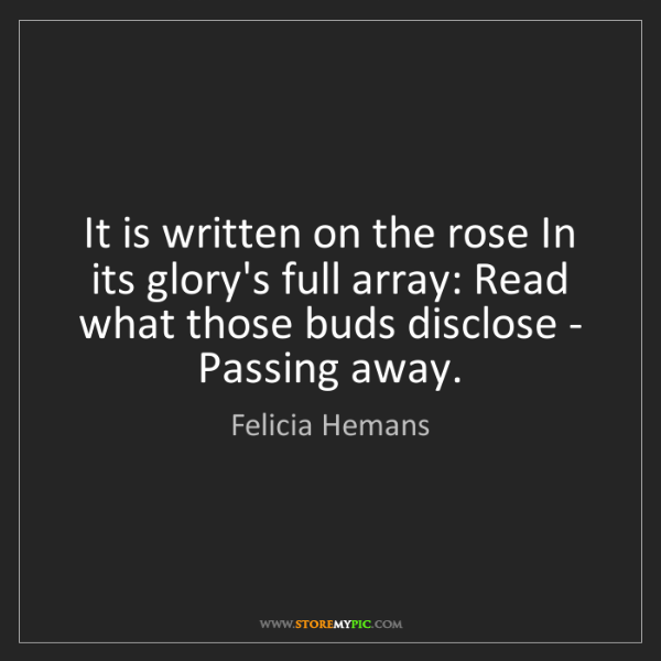 Felicia Hemans: It is written on the rose In its glory's full array:...