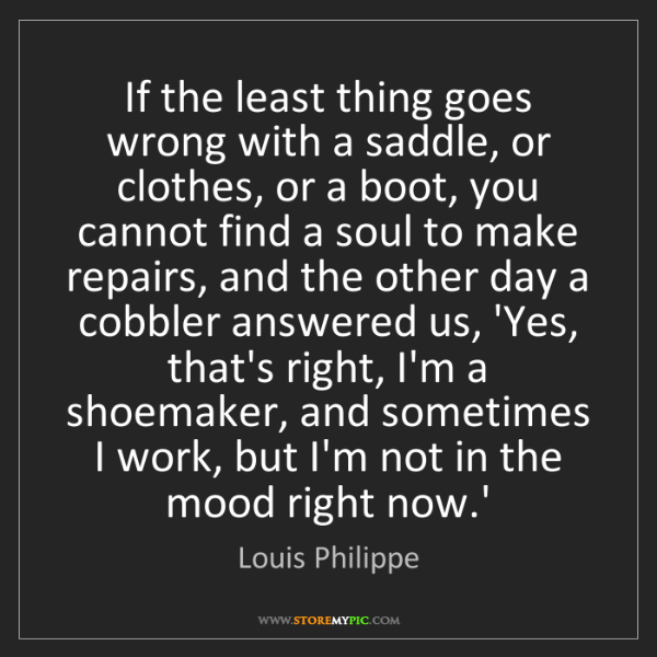 Louis Philippe: If the least thing goes wrong with a saddle, or clothes,...