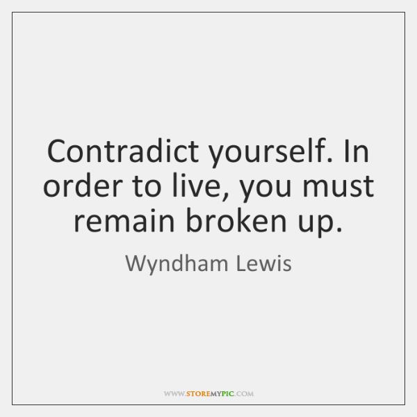 Contradict yourself. In order to live, you must remain broken up.