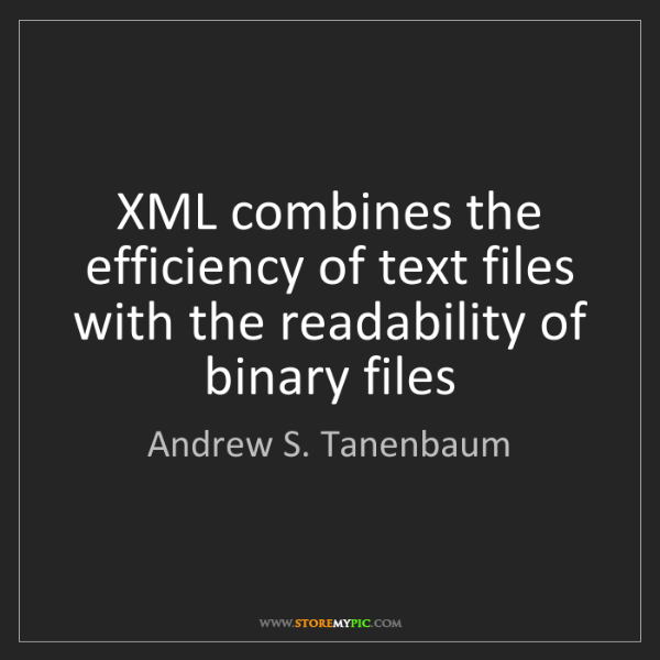 Andrew S. Tanenbaum: XML combines the efficiency of text files with the readability...