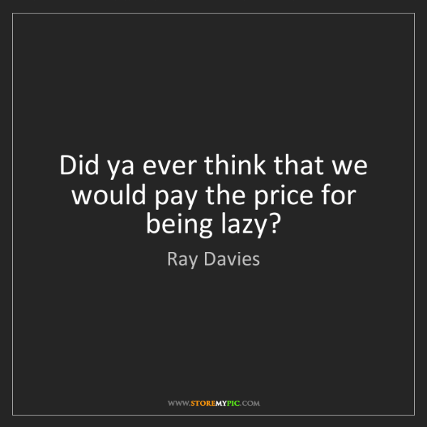 Ray Davies: Did ya ever think that we would pay the price for being...