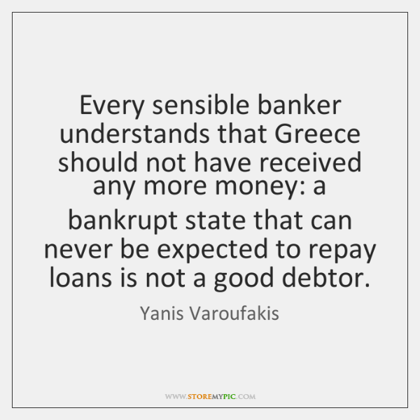 Every sensible banker understands that Greece should not have received any more ...