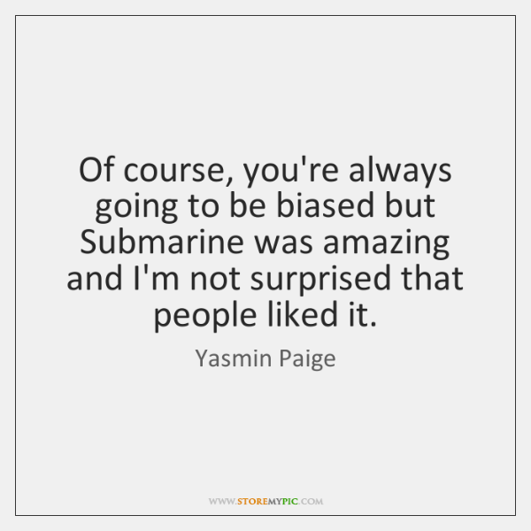 Of course, you're always going to be biased but Submarine was amazing ...