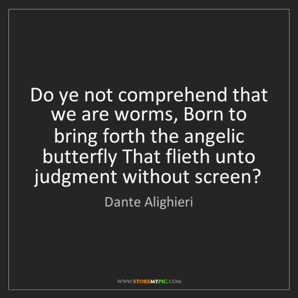Dante Alighieri: Do ye not comprehend that we are worms, Born to bring...