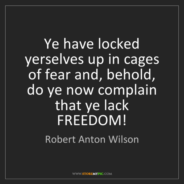 Robert Anton Wilson: Ye have locked yerselves up in cages of fear and, behold,...