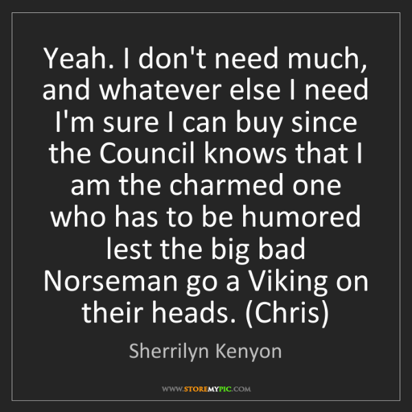 Sherrilyn Kenyon: Yeah. I don't need much, and whatever else I need I'm...