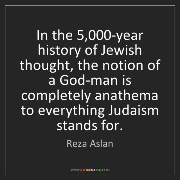 Reza Aslan: In the 5,000-year history of Jewish thought, the notion...