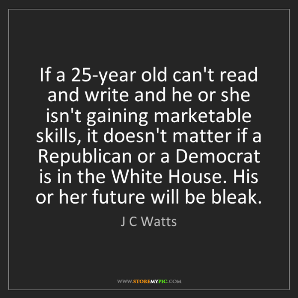 J C Watts: If a 25-year old can't read and write and he or she isn't...