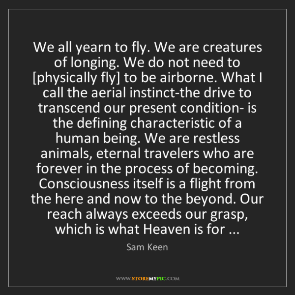 Sam Keen: We all yearn to fly. We are creatures of longing. We...