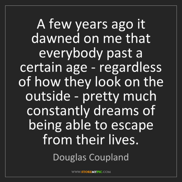 Douglas Coupland: A few years ago it dawned on me that everybody past a...