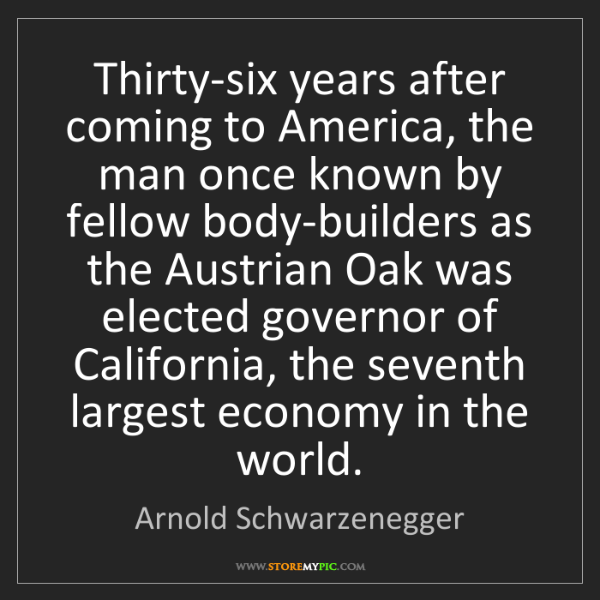 Arnold Schwarzenegger: Thirty-six years after coming to America, the man once...