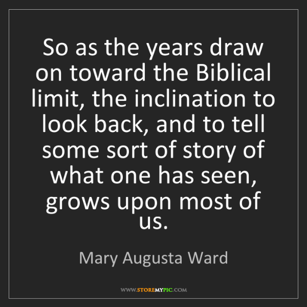 Mary Augusta Ward: So as the years draw on toward the Biblical limit, the...